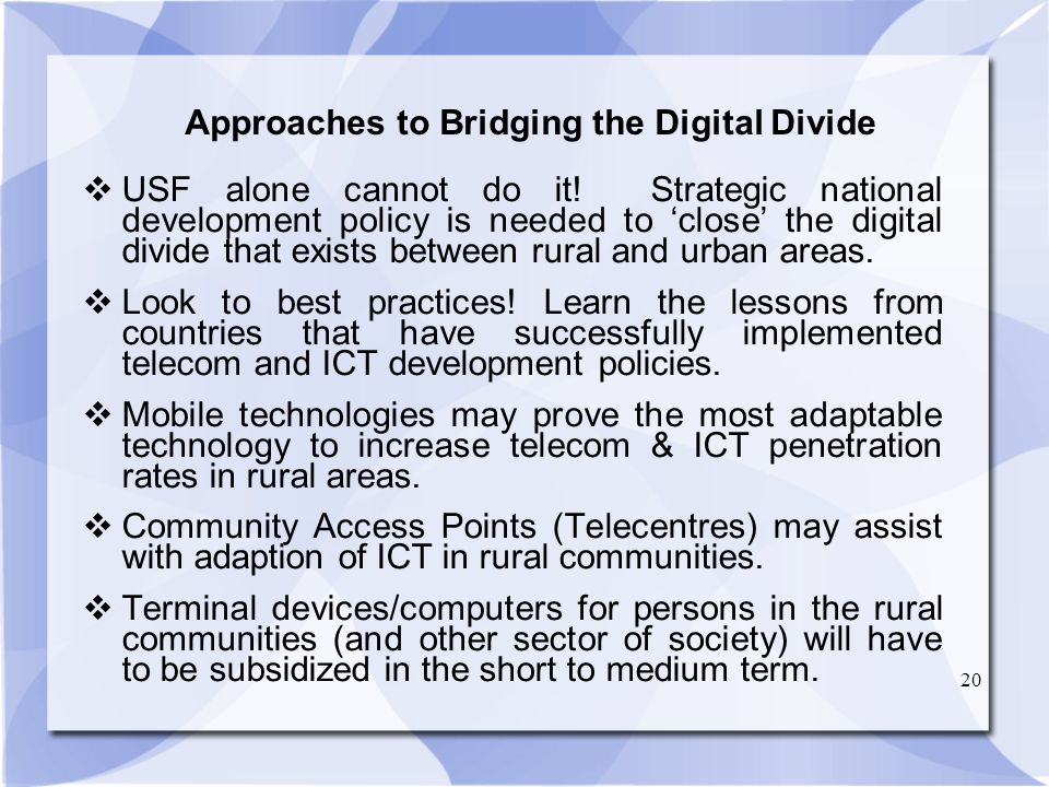20 Approaches to Bridging the Digital Divide USF alone cannot do it! Strategic national development policy is needed to close the digital divide that