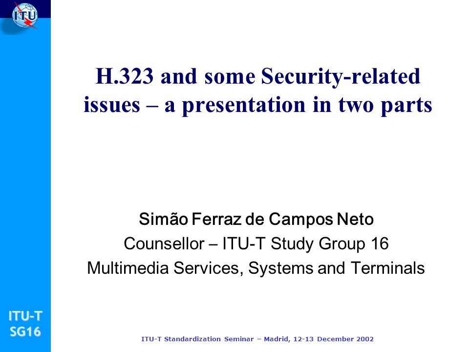 ITU-TSG16 ITU-T Standardization Seminar – Madrid, 12-13 December 2002 H.323 and some Security-related issues – a presentation in two parts Simão Ferra