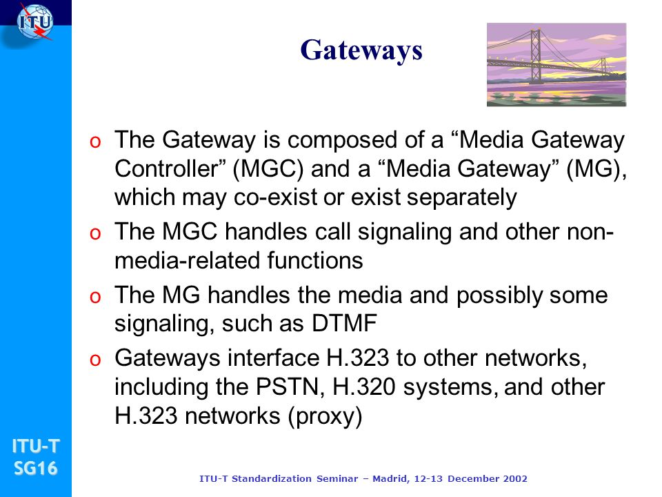 ITU-TSG16 ITU-T Standardization Seminar – Madrid, 12-13 December 2002 Gateways o The Gateway is composed of a Media Gateway Controller (MGC) and a Media Gateway (MG), which may co-exist or exist separately o The MGC handles call signaling and other non- media-related functions o The MG handles the media and possibly some signaling, such as DTMF o Gateways interface H.323 to other networks, including the PSTN, H.320 systems, and other H.323 networks (proxy)