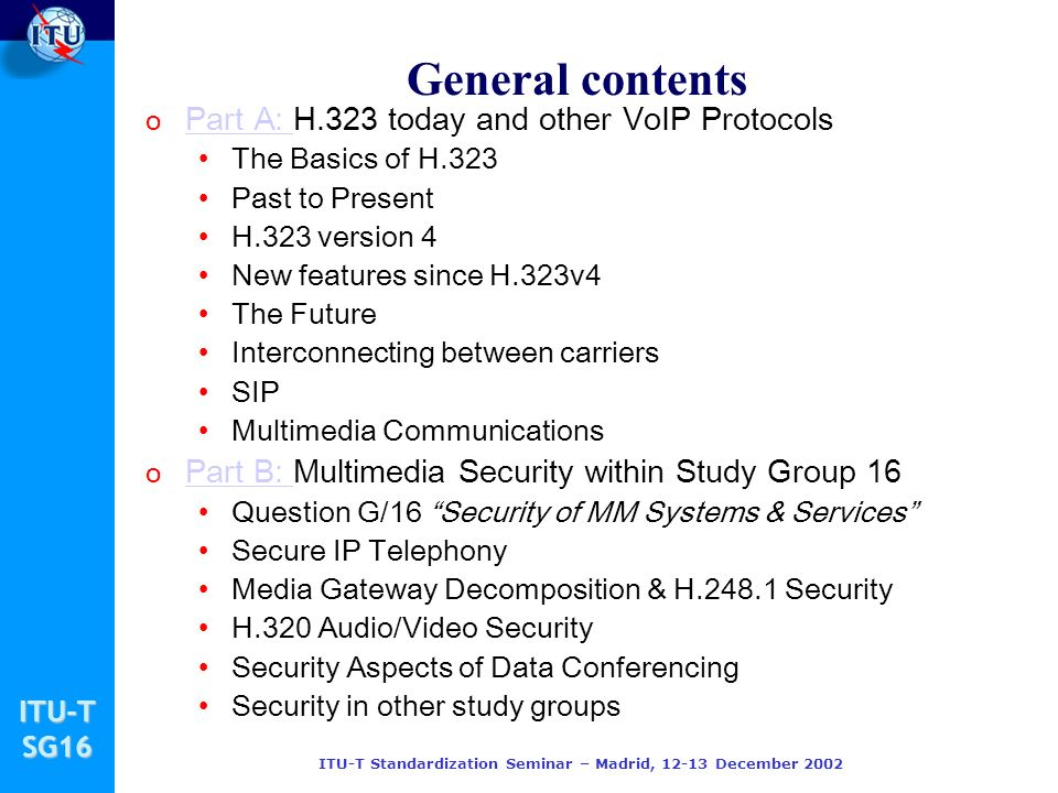 ITU-TSG16 ITU-T Standardization Seminar – Madrid, 12-13 December 2002 Part A: Current State of H.323 and Relationship to other VoIP Protocols Author: Paul E.