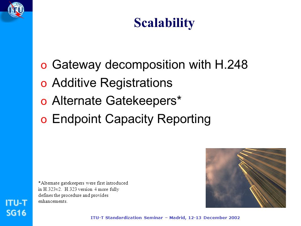 ITU-TSG16 ITU-T Standardization Seminar – Madrid, 12-13 December 2002 Scalability o Gateway decomposition with H.248 o Additive Registrations o Alternate Gatekeepers* o Endpoint Capacity Reporting *Alternate gatekeepers were first introduced in H.323v2.