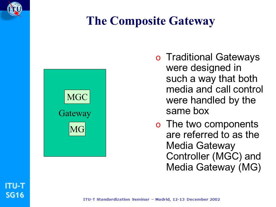 ITU-TSG16 ITU-T Standardization Seminar – Madrid, 12-13 December 2002 Gateway The Composite Gateway o Traditional Gateways were designed in such a way that both media and call control were handled by the same box o The two components are referred to as the Media Gateway Controller (MGC) and Media Gateway (MG) MGC MG