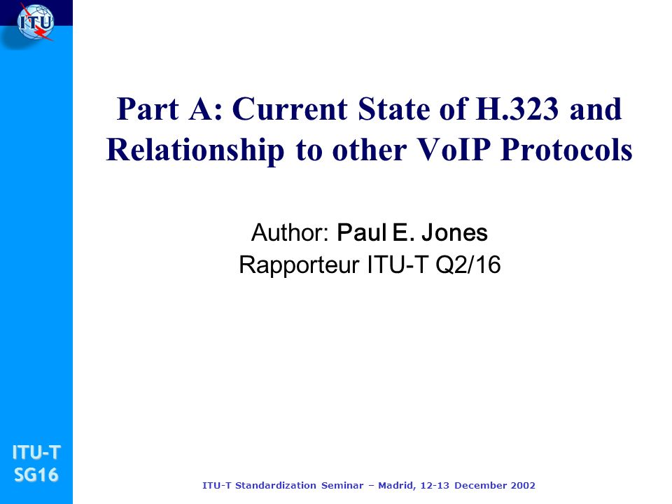 ITU-TSG16 ITU-T Standardization Seminar – Madrid, 12-13 December 2002 Part A: Current State of H.323 and Relationship to other VoIP Protocols Author: