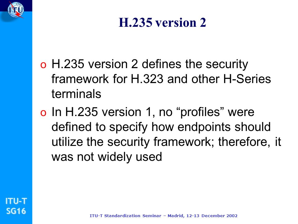 ITU-TSG16 ITU-T Standardization Seminar – Madrid, 12-13 December 2002 H.235 version 2 o H.235 version 2 defines the security framework for H.323 and other H-Series terminals o In H.235 version 1, no profiles were defined to specify how endpoints should utilize the security framework; therefore, it was not widely used