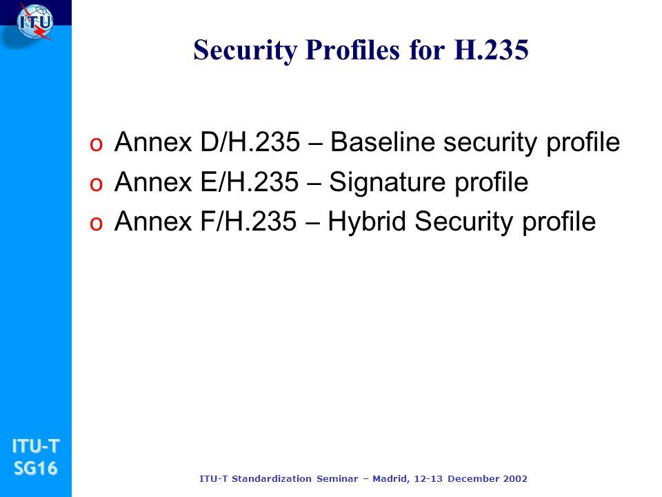 ITU-TSG16 ITU-T Standardization Seminar – Madrid, 12-13 December 2002 Security Profiles for H.235 o Annex D/H.235 – Baseline security profile o Annex E/H.235 – Signature profile o Annex F/H.235 – Hybrid Security profile
