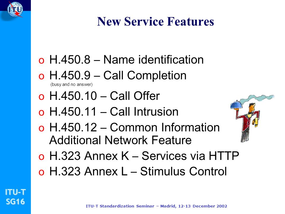 ITU-TSG16 ITU-T Standardization Seminar – Madrid, 12-13 December 2002 New Service Features o H.450.8 – Name identification o H.450.9 – Call Completion