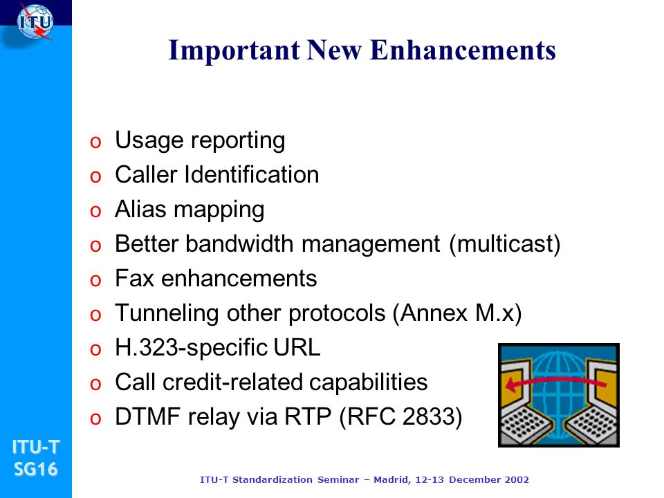 ITU-TSG16 ITU-T Standardization Seminar – Madrid, 12-13 December 2002 Important New Enhancements o Usage reporting o Caller Identification o Alias mapping o Better bandwidth management (multicast) o Fax enhancements o Tunneling other protocols (Annex M.x) o H.323-specific URL o Call credit-related capabilities o DTMF relay via RTP (RFC 2833)