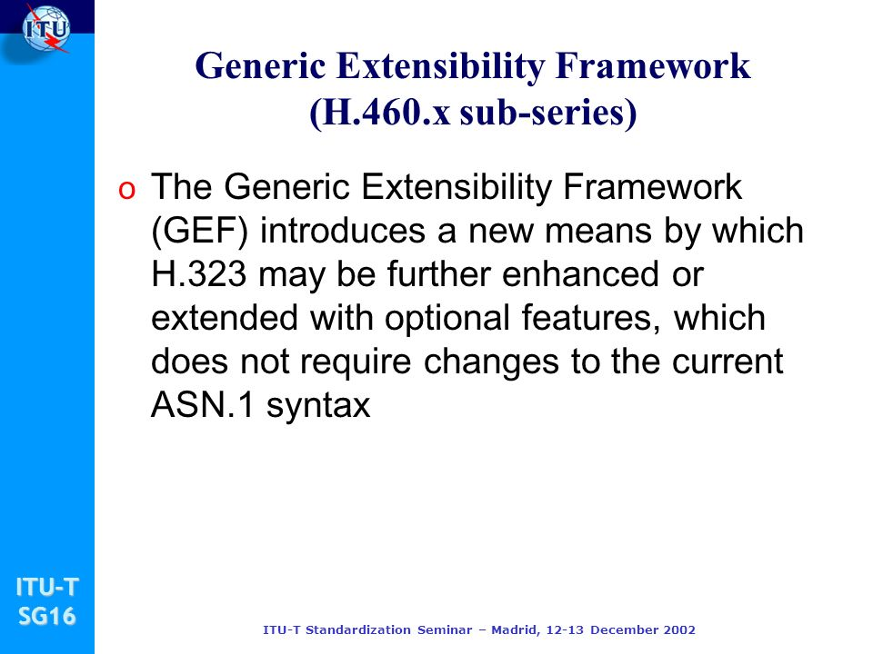 ITU-TSG16 ITU-T Standardization Seminar – Madrid, 12-13 December 2002 Generic Extensibility Framework (H.460.x sub-series) o The Generic Extensibility Framework (GEF) introduces a new means by which H.323 may be further enhanced or extended with optional features, which does not require changes to the current ASN.1 syntax