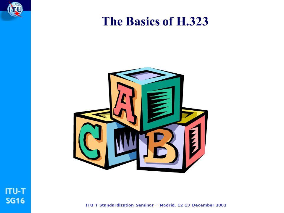 ITU-TSG16 ITU-T Standardization Seminar – Madrid, 12-13 December 2002 The Basics of H.323