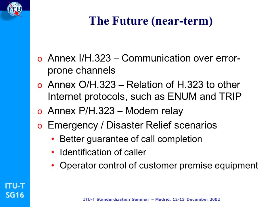 ITU-TSG16 ITU-T Standardization Seminar – Madrid, 12-13 December 2002 The Future (near-term) o Annex I/H.323 – Communication over error- prone channels o Annex O/H.323 – Relation of H.323 to other Internet protocols, such as ENUM and TRIP o Annex P/H.323 – Modem relay o Emergency / Disaster Relief scenarios Better guarantee of call completion Identification of caller Operator control of customer premise equipment