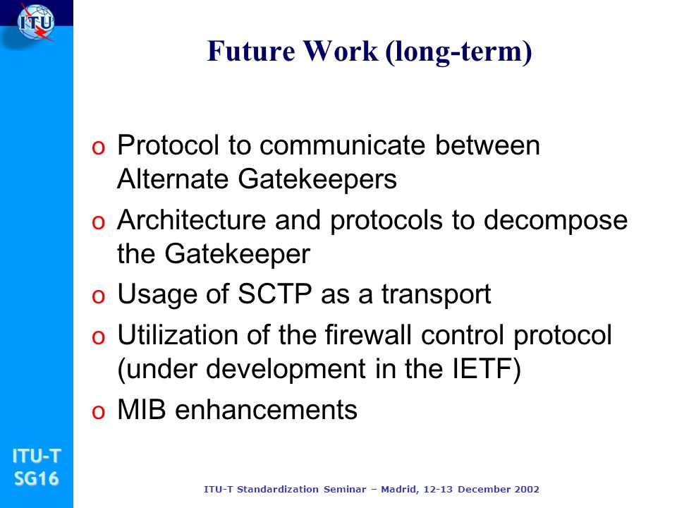 ITU-TSG16 ITU-T Standardization Seminar – Madrid, 12-13 December 2002 Future Work (long-term) o Protocol to communicate between Alternate Gatekeepers o Architecture and protocols to decompose the Gatekeeper o Usage of SCTP as a transport o Utilization of the firewall control protocol (under development in the IETF) o MIB enhancements