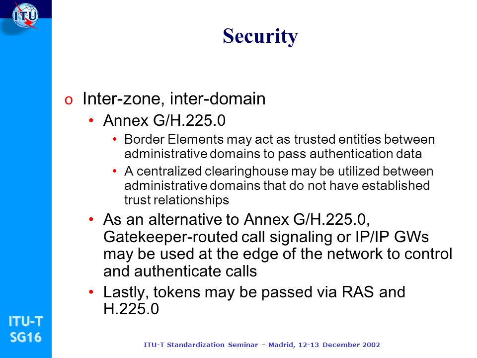 ITU-TSG16 ITU-T Standardization Seminar – Madrid, 12-13 December 2002 Security o Inter-zone, inter-domain Annex G/H.225.0 Border Elements may act as t