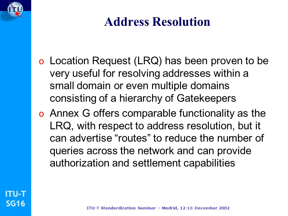 ITU-TSG16 ITU-T Standardization Seminar – Madrid, 12-13 December 2002 Address Resolution o Location Request (LRQ) has been proven to be very useful fo