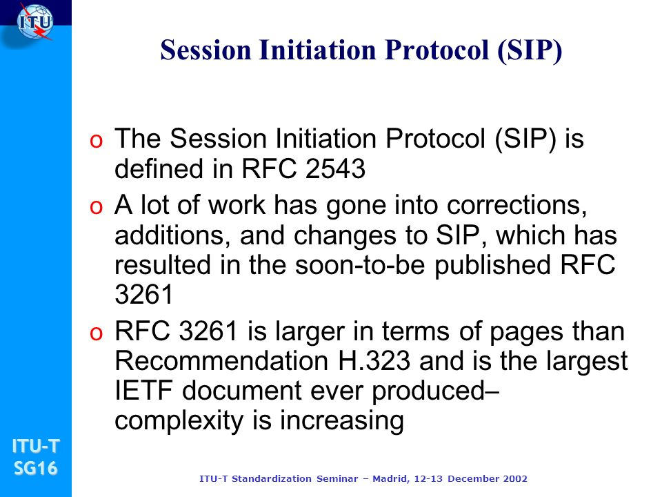 ITU-TSG16 Session Initiation Protocol (SIP) o The Session Initiation Protocol (SIP) is defined in RFC 2543 o A lot of work has gone into corrections,