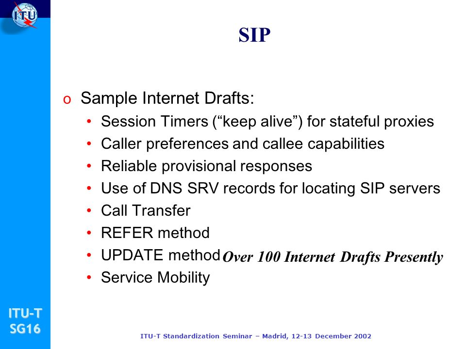 ITU-TSG16 ITU-T Standardization Seminar – Madrid, 12-13 December 2002 SIP o Sample Internet Drafts: Session Timers (keep alive) for stateful proxies Caller preferences and callee capabilities Reliable provisional responses Use of DNS SRV records for locating SIP servers Call Transfer REFER method UPDATE method Service Mobility Over 100 Internet Drafts Presently