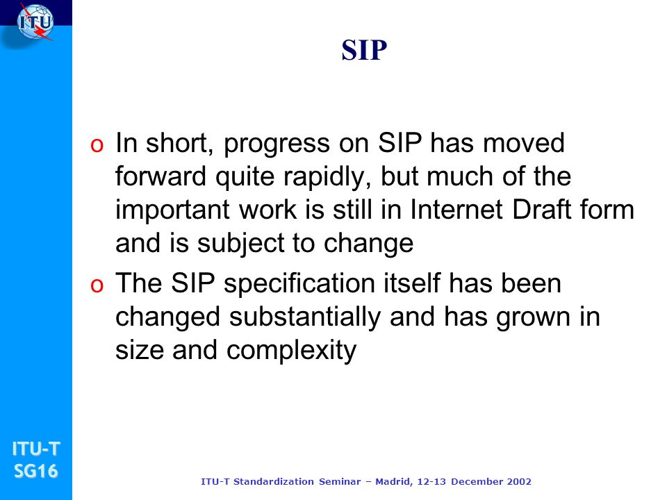 ITU-TSG16 ITU-T Standardization Seminar – Madrid, 12-13 December 2002 SIP o In short, progress on SIP has moved forward quite rapidly, but much of the