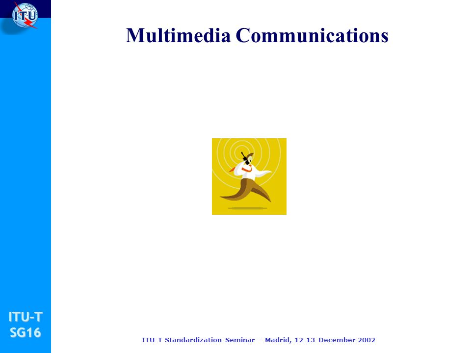 ITU-TSG16 ITU-T Standardization Seminar – Madrid, 12-13 December 2002 Multimedia Communications