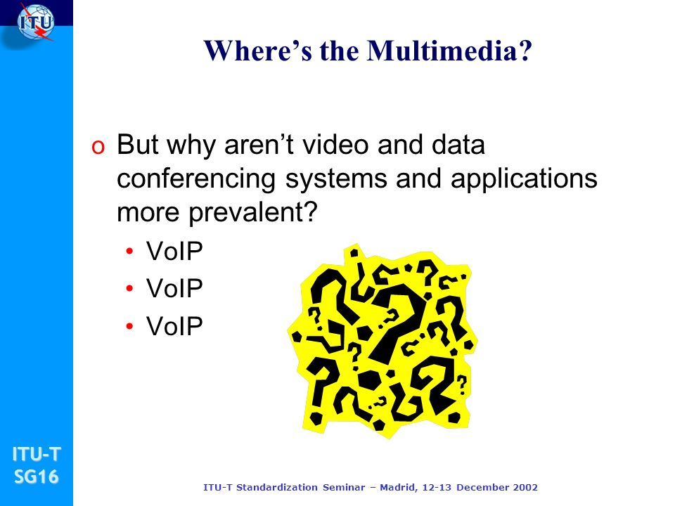 ITU-TSG16 ITU-T Standardization Seminar – Madrid, 12-13 December 2002 Wheres the Multimedia? o But why arent video and data conferencing systems and a