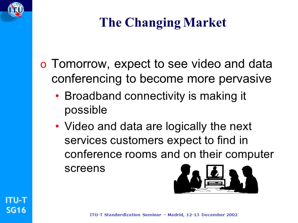 ITU-TSG16 ITU-T Standardization Seminar – Madrid, 12-13 December 2002 The Changing Market o Tomorrow, expect to see video and data conferencing to bec