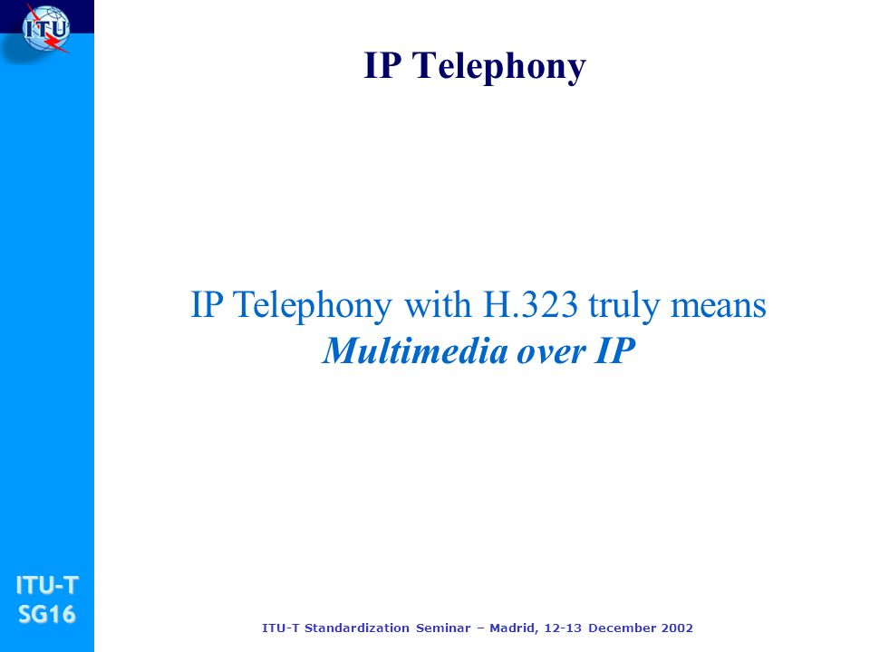 ITU-TSG16 ITU-T Standardization Seminar – Madrid, 12-13 December 2002 IP Telephony IP Telephony with H.323 truly means Multimedia over IP