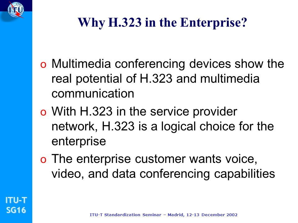 ITU-TSG16 ITU-T Standardization Seminar – Madrid, 12-13 December 2002 Why H.323 in the Enterprise? o Multimedia conferencing devices show the real pot