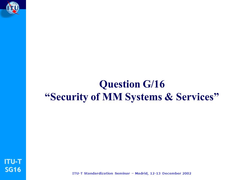 ITU-TSG16 ITU-T Standardization Seminar – Madrid, 12-13 December 2002 Question G/16 Security of MM Systems & Services