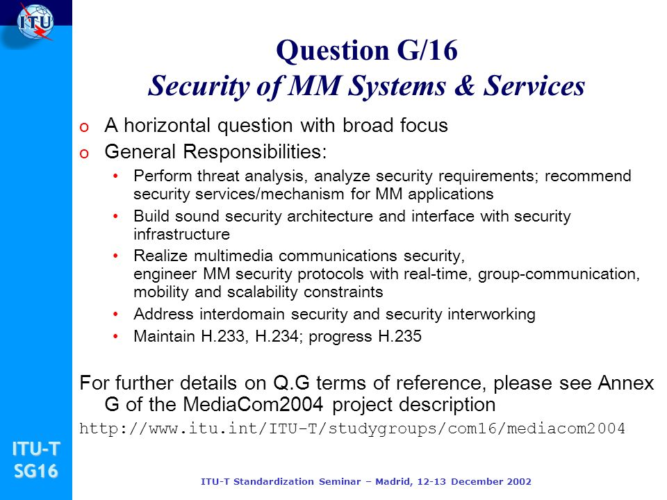 ITU-TSG16 ITU-T Standardization Seminar – Madrid, 12-13 December 2002 Question G/16 Security of MM Systems & Services o A horizontal question with bro