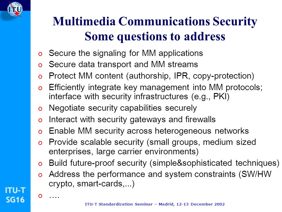 ITU-TSG16 ITU-T Standardization Seminar – Madrid, 12-13 December 2002 Multimedia Communications Security Some questions to address o Secure the signal
