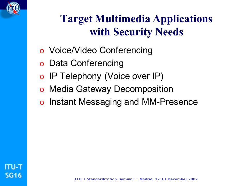 ITU-TSG16 ITU-T Standardization Seminar – Madrid, 12-13 December 2002 Target Multimedia Applications with Security Needs o Voice/Video Conferencing o