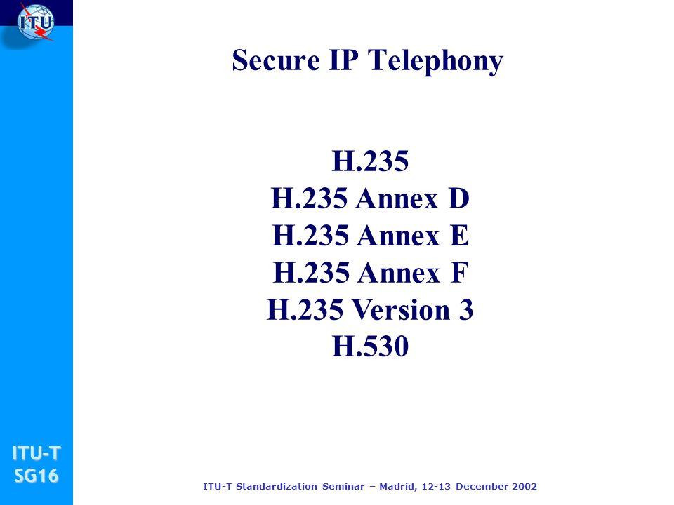 ITU-TSG16 ITU-T Standardization Seminar – Madrid, 12-13 December 2002 H.235 H.235 Annex D H.235 Annex E H.235 Annex F H.235 Version 3 H.530 Secure IP Telephony