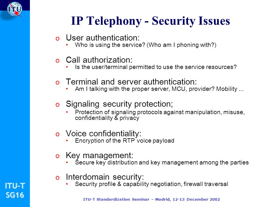 ITU-TSG16 ITU-T Standardization Seminar – Madrid, 12-13 December 2002 IP Telephony - Security Issues o User authentication: Who is using the service?