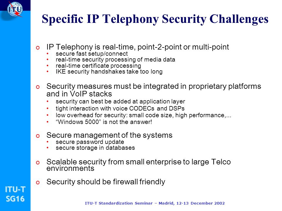 ITU-TSG16 ITU-T Standardization Seminar – Madrid, 12-13 December 2002 Specific IP Telephony Security Challenges o IP Telephony is real-time, point-2-p