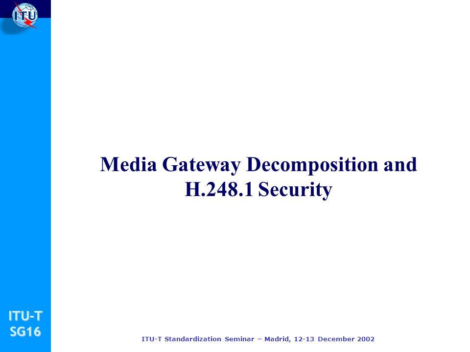 ITU-TSG16 ITU-T Standardization Seminar – Madrid, 12-13 December 2002 Media Gateway Decomposition and H.248.1 Security