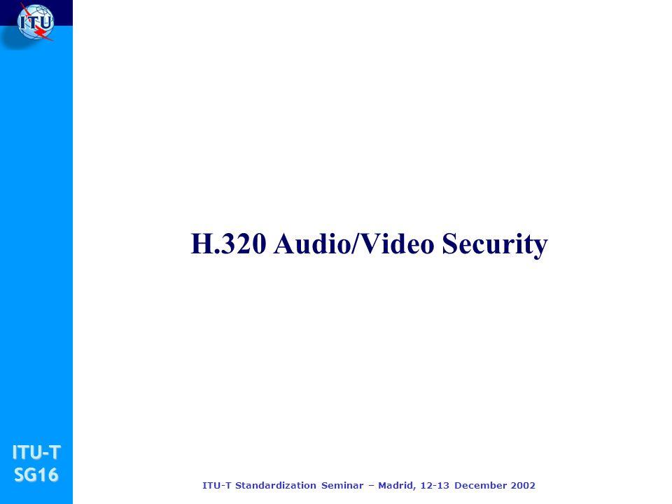 ITU-TSG16 ITU-T Standardization Seminar – Madrid, 12-13 December 2002 H.320 Audio/Video Security