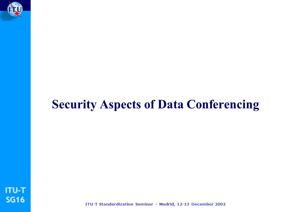 ITU-TSG16 ITU-T Standardization Seminar – Madrid, 12-13 December 2002 Security Aspects of Data Conferencing