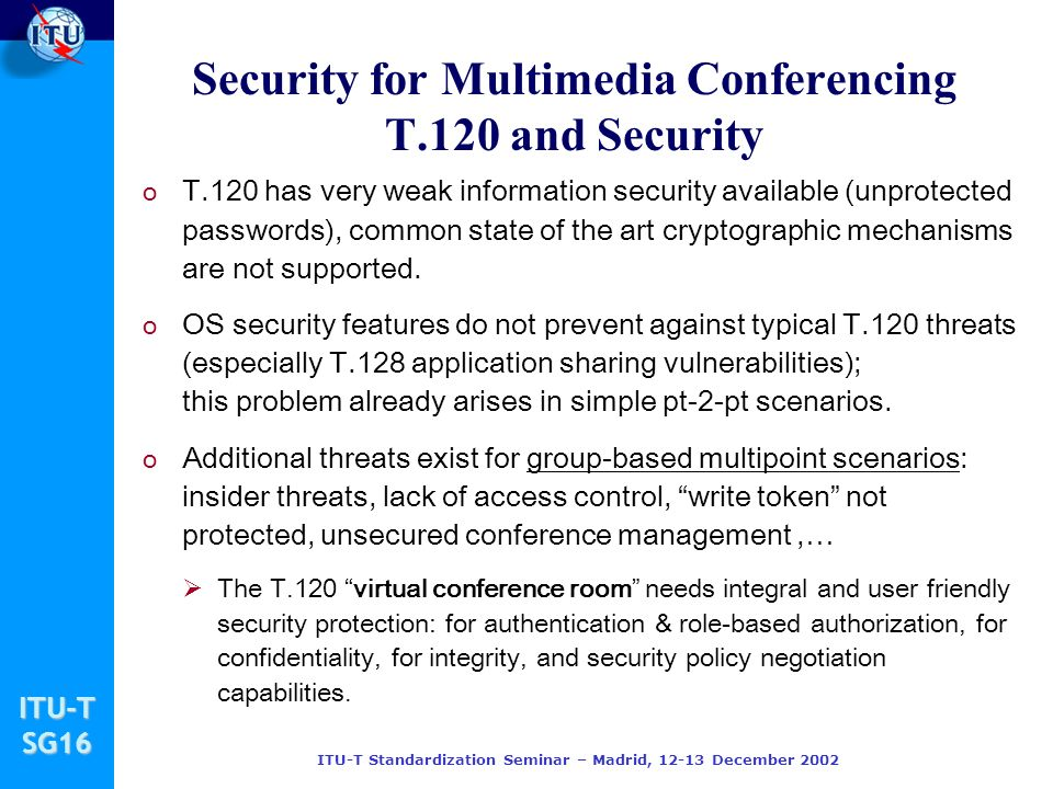 ITU-TSG16 ITU-T Standardization Seminar – Madrid, 12-13 December 2002 Security for Multimedia Conferencing T.120 and Security o T.120 has very weak in