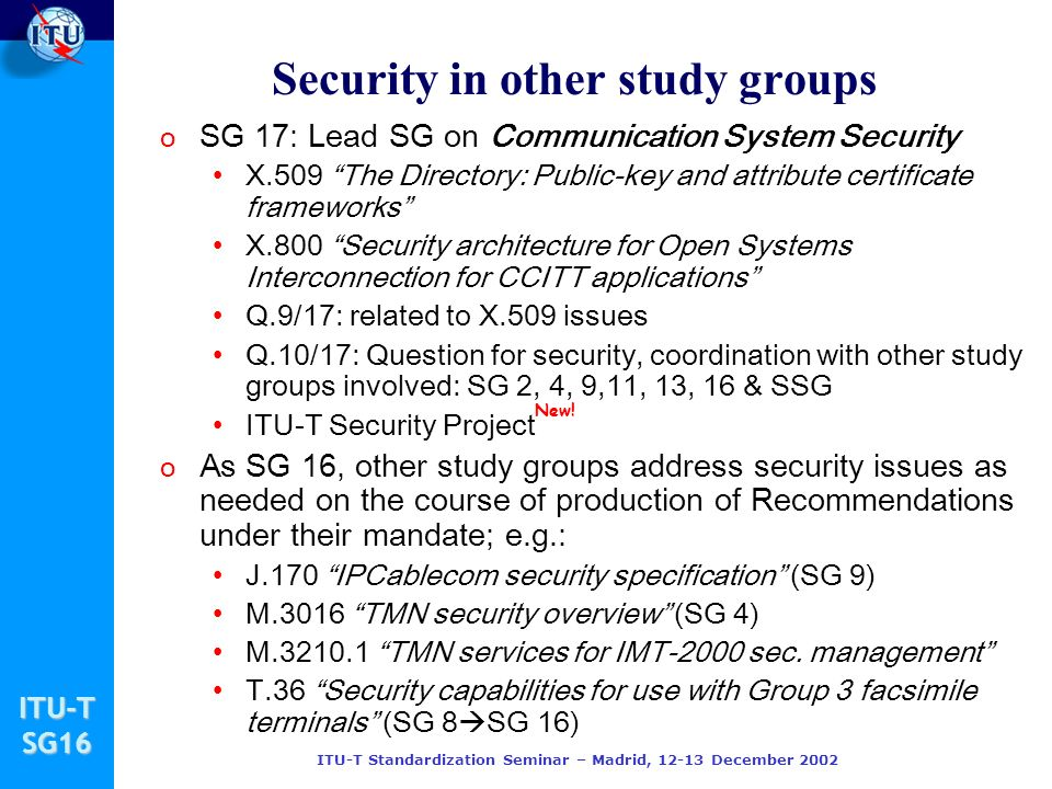 ITU-TSG16 ITU-T Standardization Seminar – Madrid, 12-13 December 2002 o SG 17: Lead SG on Communication System Security X.509 The Directory: Public-key and attribute certificate frameworks X.800 Security architecture for Open Systems Interconnection for CCITT applications Q.9/17: related to X.509 issues Q.10/17: Question for security, coordination with other study groups involved: SG 2, 4, 9,11, 13, 16 & SSG ITU-T Security Project o As SG 16, other study groups address security issues as needed on the course of production of Recommendations under their mandate; e.g.: J.170 IPCablecom security specification (SG 9) M.3016 TMN security overview (SG 4) M.3210.1 TMN services for IMT-2000 sec.