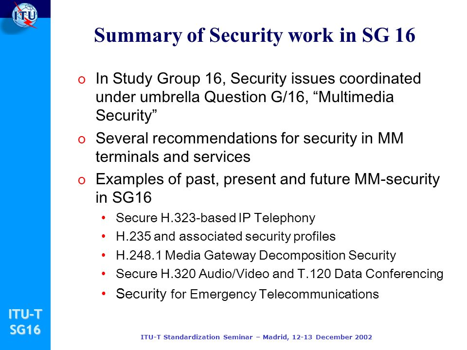 ITU-TSG16 ITU-T Standardization Seminar – Madrid, 12-13 December 2002 Summary of Security work in SG 16 o In Study Group 16, Security issues coordinat