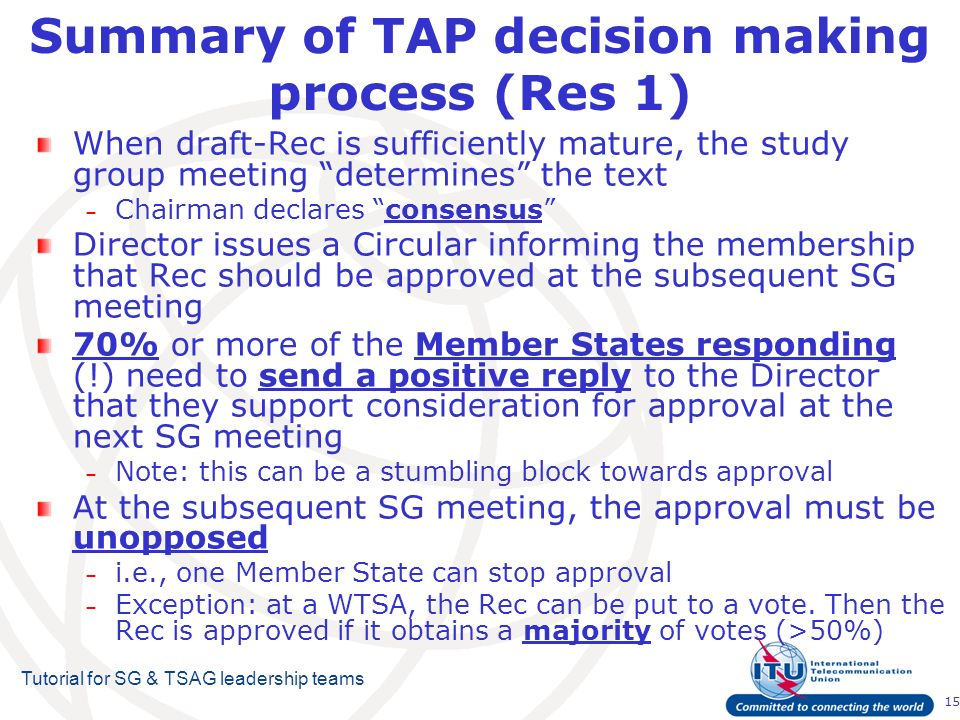 15 Tutorial for SG & TSAG leadership teams Summary of TAP decision making process (Res 1) When draft-Rec is sufficiently mature, the study group meeting determines the text – Chairman declares consensus Director issues a Circular informing the membership that Rec should be approved at the subsequent SG meeting 70% or more of the Member States responding (!) need to send a positive reply to the Director that they support consideration for approval at the next SG meeting – Note: this can be a stumbling block towards approval At the subsequent SG meeting, the approval must be unopposed – i.e., one Member State can stop approval – Exception: at a WTSA, the Rec can be put to a vote.