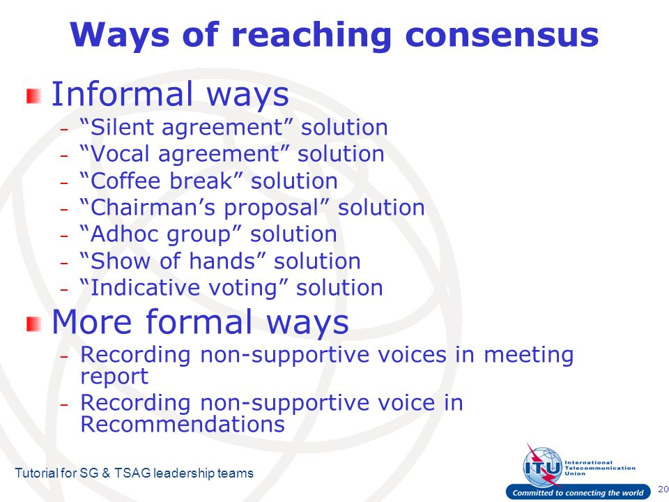 20 Tutorial for SG & TSAG leadership teams Ways of reaching consensus Informal ways – Silent agreement solution – Vocal agreement solution – Coffee break solution – Chairmans proposal solution – Adhoc group solution – Show of hands solution – Indicative voting solution More formal ways – Recording non-supportive voices in meeting report – Recording non-supportive voice in Recommendations