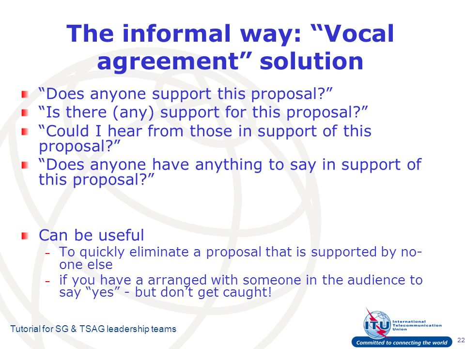 22 Tutorial for SG & TSAG leadership teams The informal way: Vocal agreement solution Does anyone support this proposal.