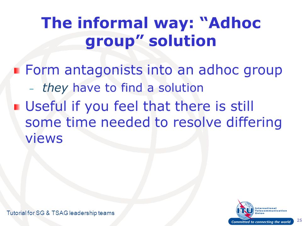 25 Tutorial for SG & TSAG leadership teams The informal way: Adhoc group solution Form antagonists into an adhoc group – they have to find a solution Useful if you feel that there is still some time needed to resolve differing views