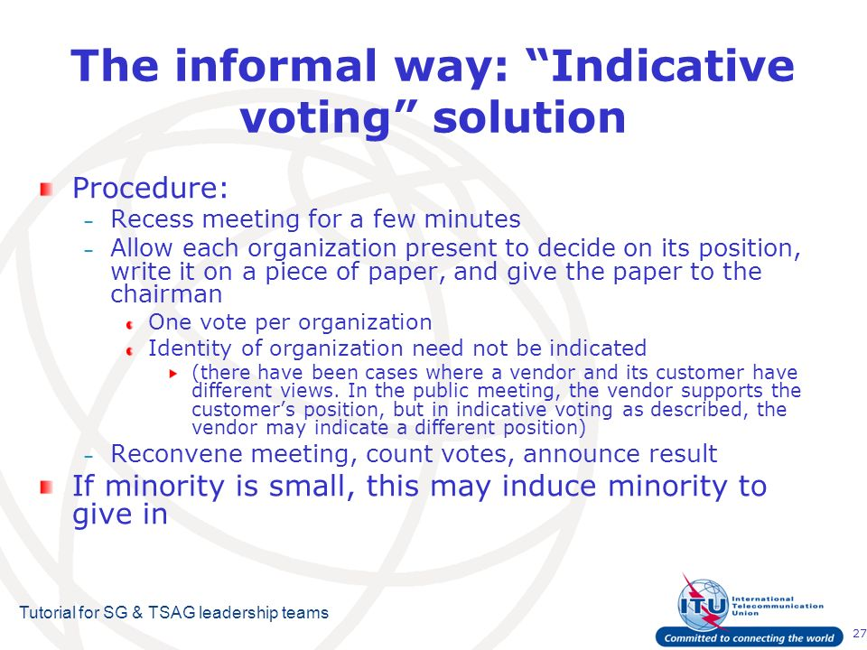 27 Tutorial for SG & TSAG leadership teams The informal way: Indicative voting solution Procedure: – Recess meeting for a few minutes – Allow each organization present to decide on its position, write it on a piece of paper, and give the paper to the chairman One vote per organization Identity of organization need not be indicated (there have been cases where a vendor and its customer have different views.