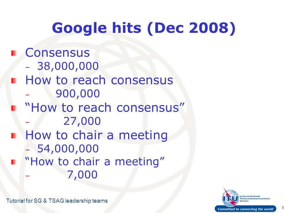 5 Tutorial for SG & TSAG leadership teams Google hits (Dec 2008) Consensus – 38,000,000 How to reach consensus – 900,000 How to reach consensus – 27,000 How to chair a meeting – 54,000,000 How to chair a meeting – 7,000