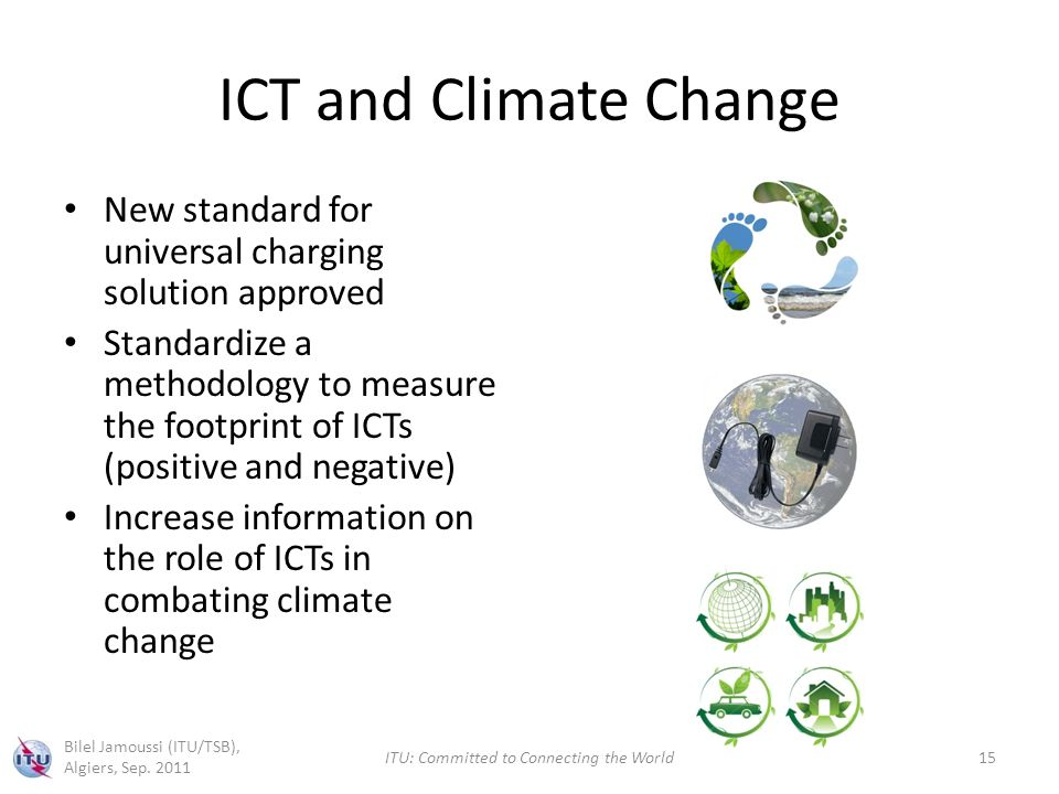 ICT and Climate Change New standard for universal charging solution approved Standardize a methodology to measure the footprint of ICTs (positive and negative) Increase information on the role of ICTs in combating climate change Bilel Jamoussi (ITU/TSB), Algiers, Sep.