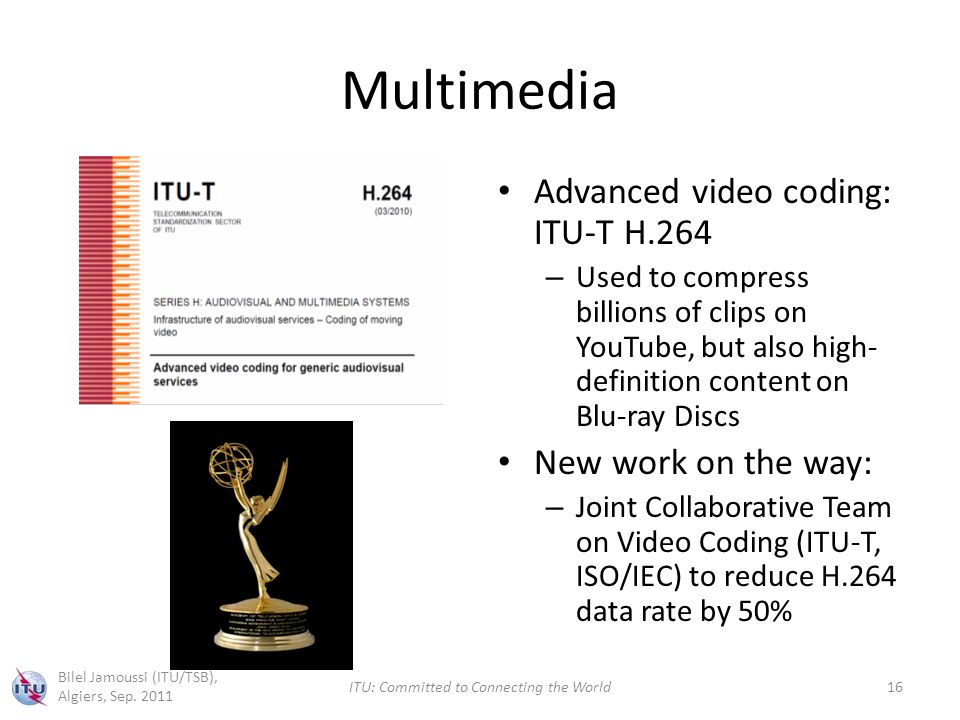 Multimedia Advanced video coding: ITU-T H.264 – Used to compress billions of clips on YouTube, but also high- definition content on Blu-ray Discs New work on the way: – Joint Collaborative Team on Video Coding (ITU-T, ISO/IEC) to reduce H.264 data rate by 50% Bilel Jamoussi (ITU/TSB), Algiers, Sep.