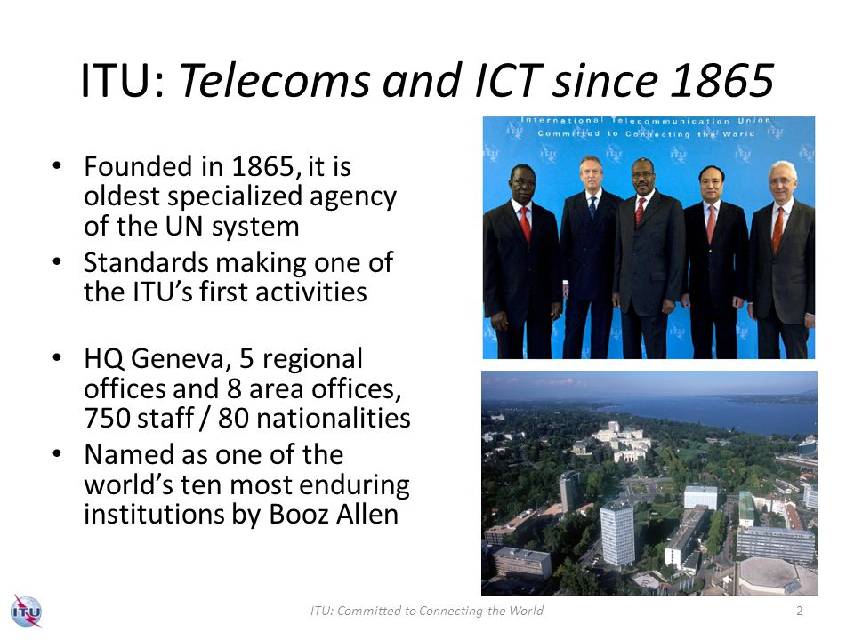 ITU: Telecoms and ICT since 1865 Founded in 1865, it is oldest specialized agency of the UN system Standards making one of the ITUs first activities HQ Geneva, 5 regional offices and 8 area offices, 750 staff / 80 nationalities Named as one of the worlds ten most enduring institutions by Booz Allen ITU: Committed to Connecting the World2
