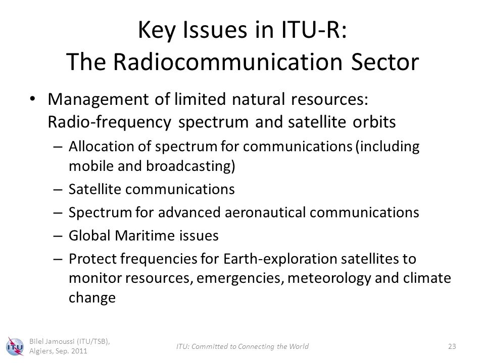 Key Issues in ITU-R: The Radiocommunication Sector Management of limited natural resources: Radio-frequency spectrum and satellite orbits – Allocation of spectrum for communications (including mobile and broadcasting) – Satellite communications – Spectrum for advanced aeronautical communications – Global Maritime issues – Protect frequencies for Earth-exploration satellites to monitor resources, emergencies, meteorology and climate change Bilel Jamoussi (ITU/TSB), Algiers, Sep.