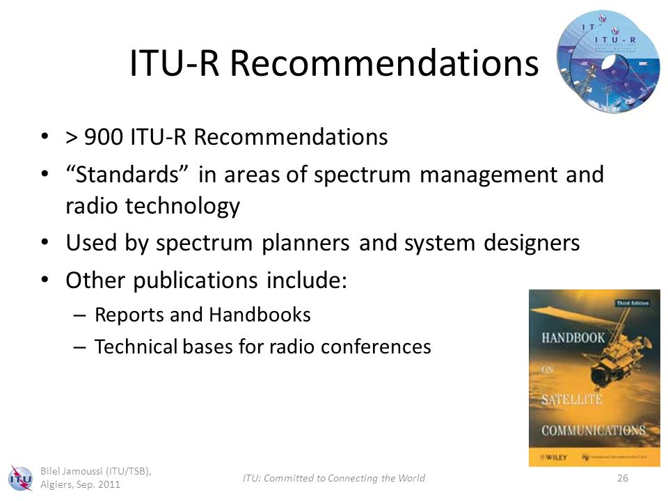 ITU-R Recommendations > 900 ITU-R Recommendations Standards in areas of spectrum management and radio technology Used by spectrum planners and system designers Other publications include: – Reports and Handbooks – Technical bases for radio conferences Bilel Jamoussi (ITU/TSB), Algiers, Sep.