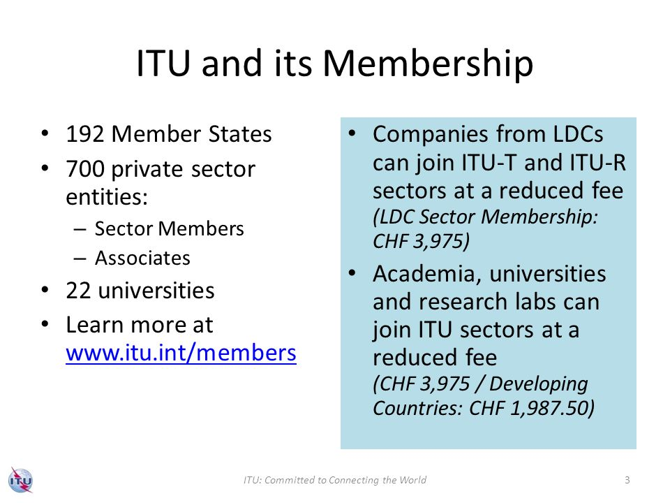 ITU and its Membership 192 Member States 700 private sector entities: – Sector Members – Associates 22 universities Learn more at www.itu.int/members www.itu.int/members Companies from LDCs can join ITU-T and ITU-R sectors at a reduced fee (LDC Sector Membership: CHF 3,975) Academia, universities and research labs can join ITU sectors at a reduced fee (CHF 3,975 / Developing Countries: CHF 1,987.50) ITU: Committed to Connecting the World3
